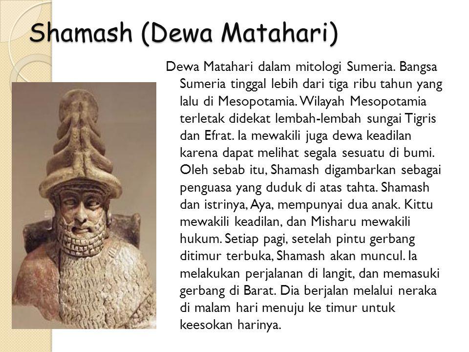 Shamash (Dewa Matahari) Dewa Matahari dalam mitologi Sumeria. Bangsa Sumeria tinggal lebih dari tiga ribu tahun yang lalu di Mesopotamia. Wilayah Meso