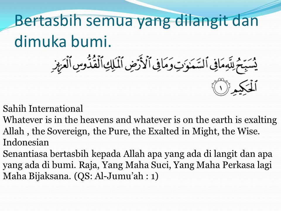 Bertasbih semua yang dilangit dan dimuka bumi. Sahih International Whatever is in the heavens and whatever is on the earth is exalting Allah, the Sove