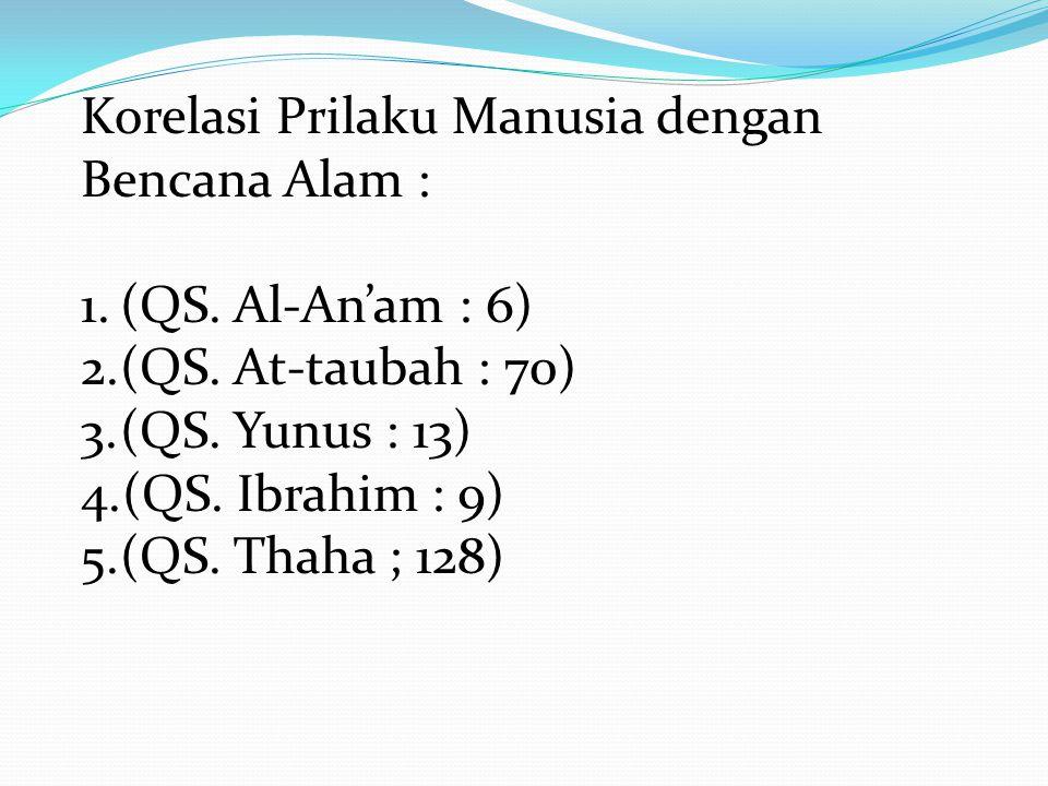 Korelasi Prilaku Manusia dengan Bencana Alam : 1.(QS. Al-An'am : 6) 2.(QS. At-taubah : 70) 3.(QS. Yunus : 13) 4.(QS. Ibrahim : 9) 5.(QS. Thaha ; 128)