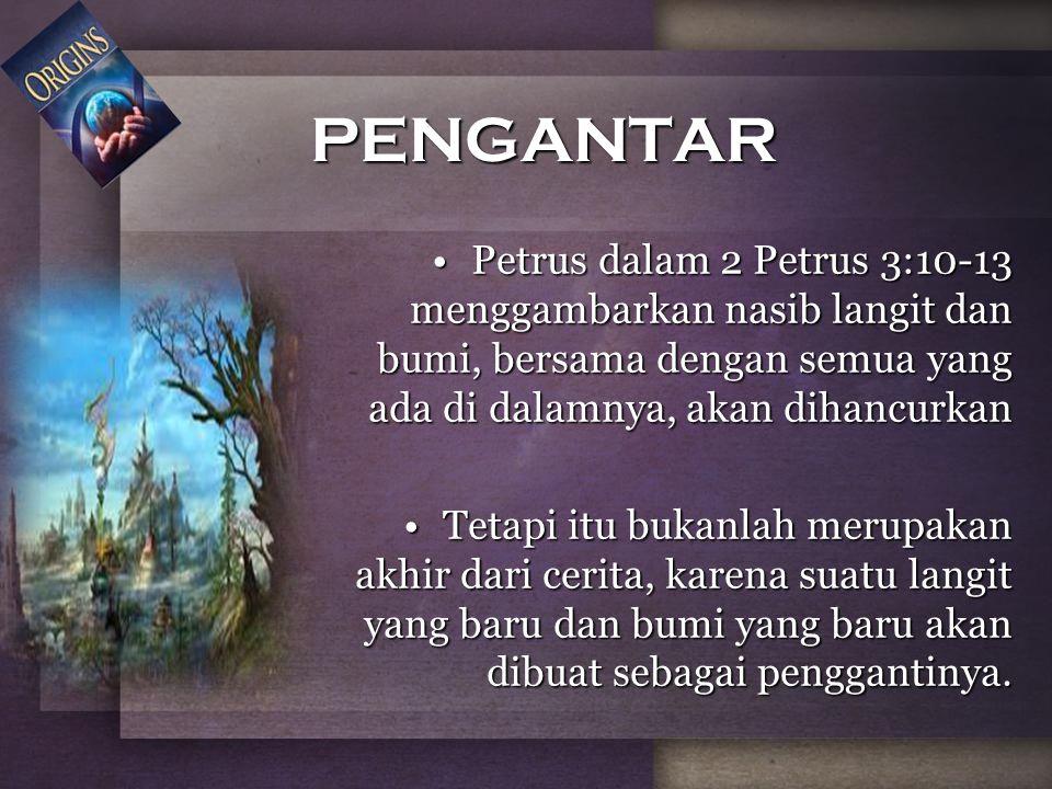 PENGANTAR Petrus dalam 2 Petrus 3:10-13 menggambarkan nasib langit dan bumi, bersama dengan semua yang ada di dalamnya, akan dihancurkanPetrus dalam 2