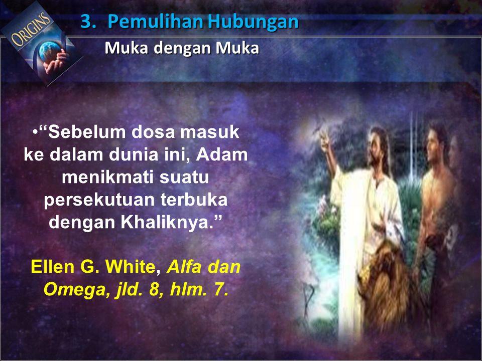 """Sebelum dosa masuk ke dalam dunia ini, Adam menikmati suatu persekutuan terbuka dengan Khaliknya."" Ellen G. White, Alfa dan Omega, jld. 8, hlm. 7. 3."