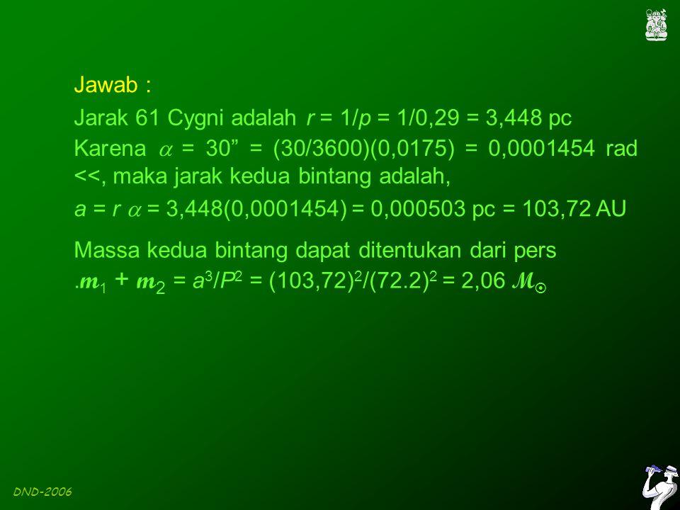 DND-2006 Jawab : Jarak 61 Cygni adalah r = 1/p = 1/0,29 = 3,448 pc Karena  = 30 = (30/3600)(0,0175) = 0,0001454 rad <<, maka jarak kedua bintang adalah, a = r  = 3,448(0,0001454) = 0,000503 pc = 103,72 AU Massa kedua bintang dapat ditentukan dari pers.