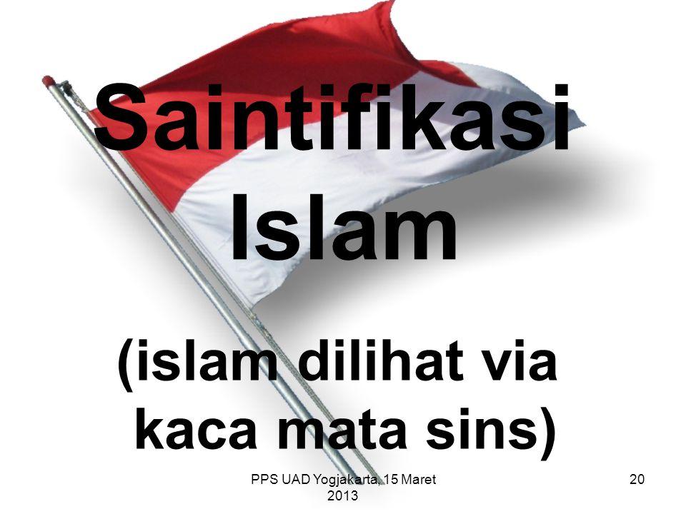 PPS UAD Yogjakarta, 15 Maret 2013 Saintifikasi Islam (islam dilihat via kaca mata sins) 20
