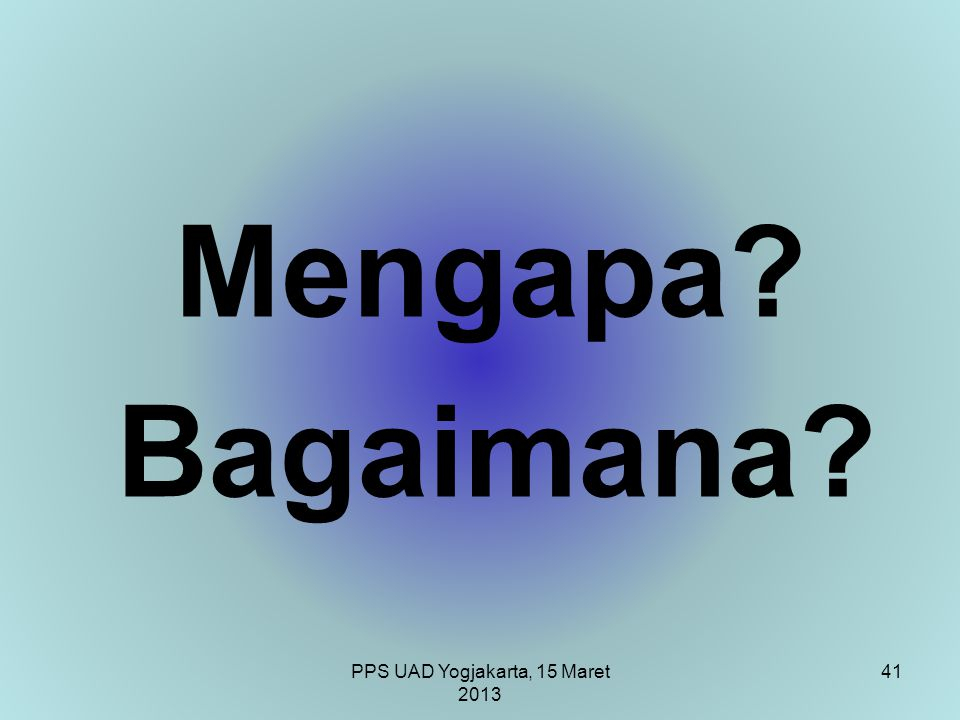 PPS UAD Yogjakarta, 15 Maret 2013 Mengapa? Bagaimana? 41