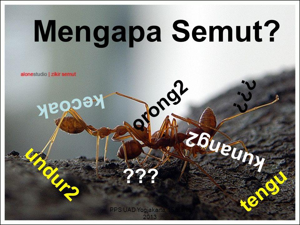 PPS UAD Yogjakarta, 15 Maret 2013 Mengapa Semut? kecoak orong2 tengu undur2 kunang2 ??? 64