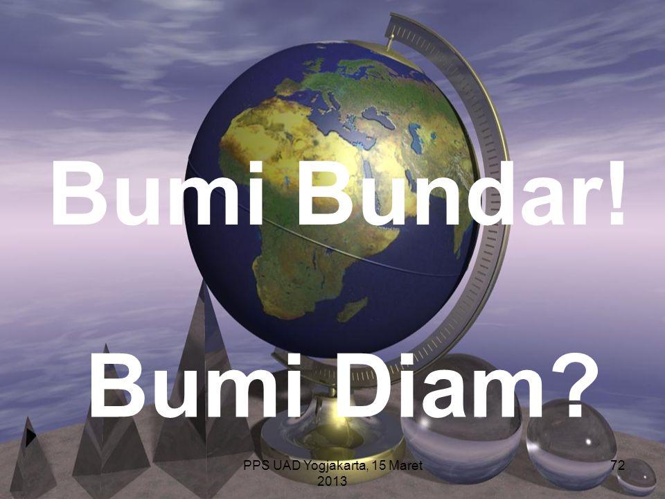 PPS UAD Yogjakarta, 15 Maret 2013 72 Bumi Bundar! Bumi Diam?
