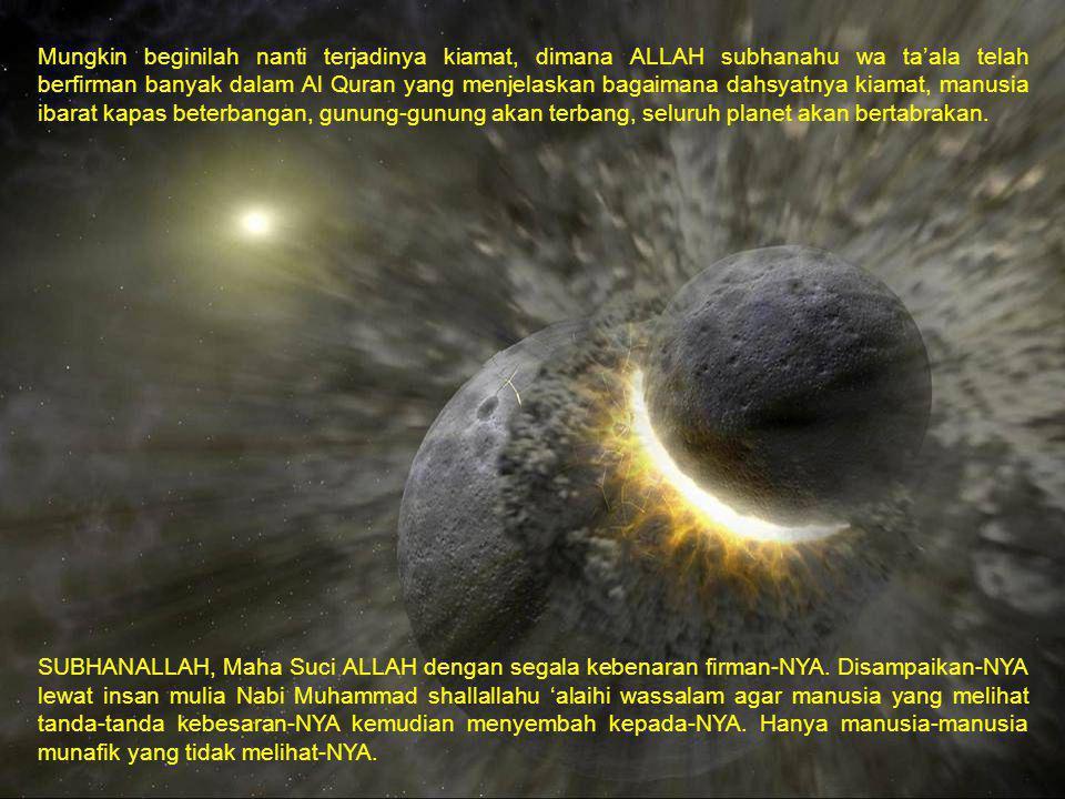 Mungkin beginilah nanti terjadinya kiamat, dimana ALLAH subhanahu wa ta'ala telah berfirman banyak dalam Al Quran yang menjelaskan bagaimana dahsyatny