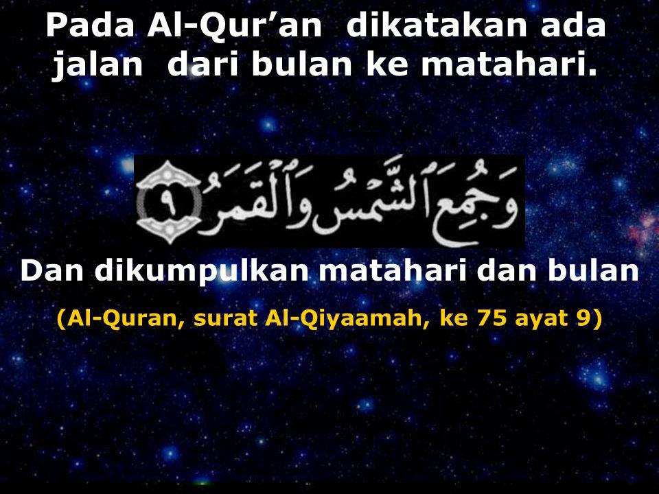 Pada Al-Qur'an dikatakan ada jalan dari bulan ke matahari. Dan dikumpulkan matahari dan bulan (Al-Quran, surat Al-Qiyaamah, ke 75 ayat 9)