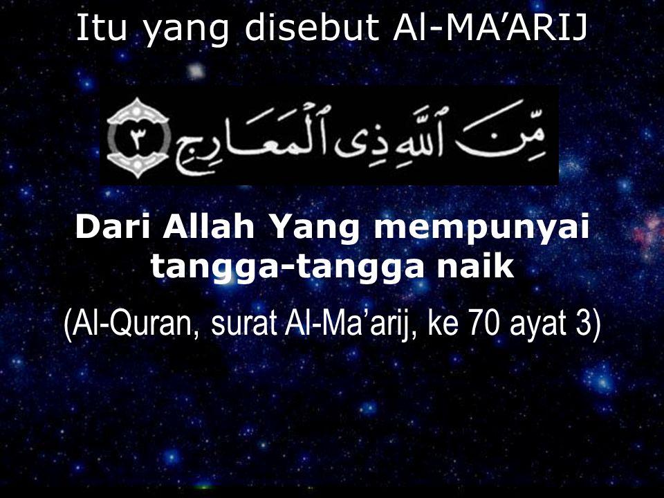 Itu yang disebut Al-MA'ARIJ Dari Allah Yang mempunyai tangga-tangga naik (Al-Quran, surat Al-Ma'arij, ke 70 ayat 3)