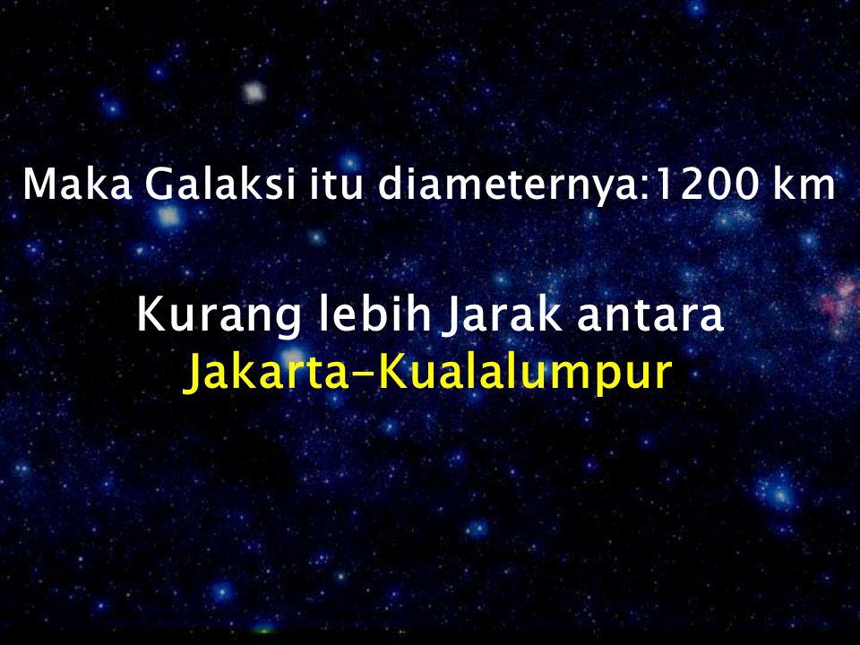 Maka Galaksi itu diameternya:1200 km Kurang lebih Jarak antara Jakarta-Kualalumpur