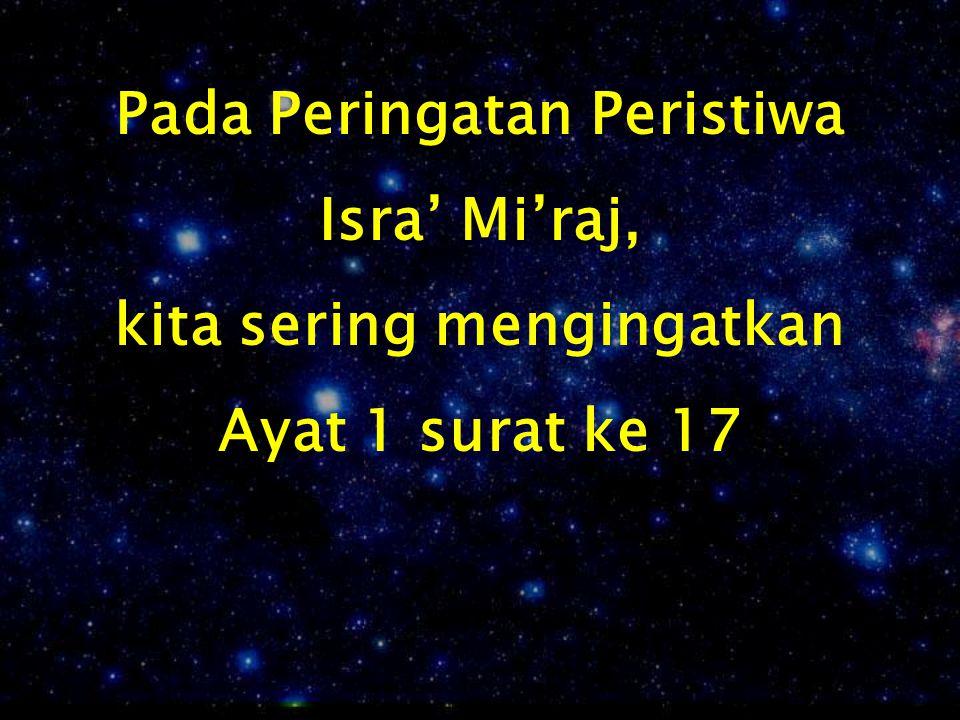 Pada Peringatan Peristiwa Isra' Mi'raj, kita sering mengingatkan Ayat 1 surat ke 17