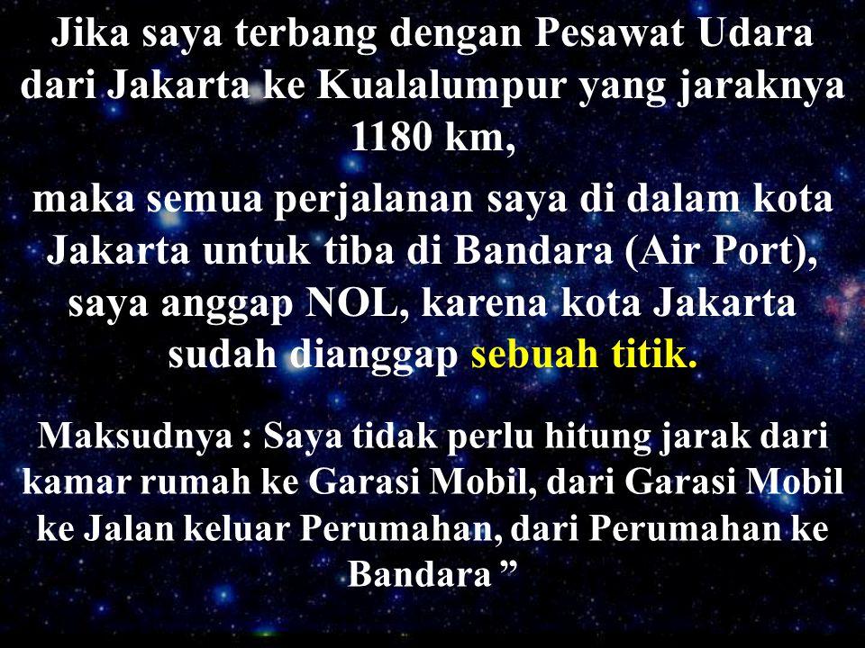 Jika saya terbang dengan Pesawat Udara dari Jakarta ke Kualalumpur yang jaraknya 1180 km, Maksudnya : Saya tidak perlu hitung jarak dari kamar rumah k