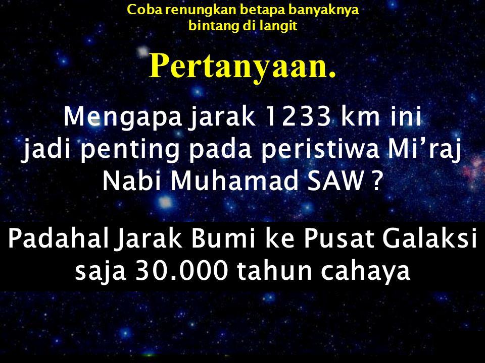Pertanyaan. Mengapa jarak 1233 km ini jadi penting pada peristiwa Mi'raj Nabi Muhamad SAW ? Padahal Jarak Bumi ke Pusat Galaksi saja 30.000 tahun caha