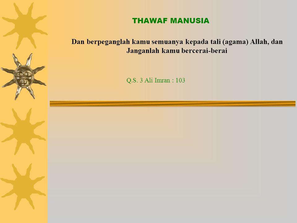THAWAF MANUSIA Dan berpeganglah kamu semuanya kepada tali (agama) Allah, dan Janganlah kamu bercerai-berai Q.S.
