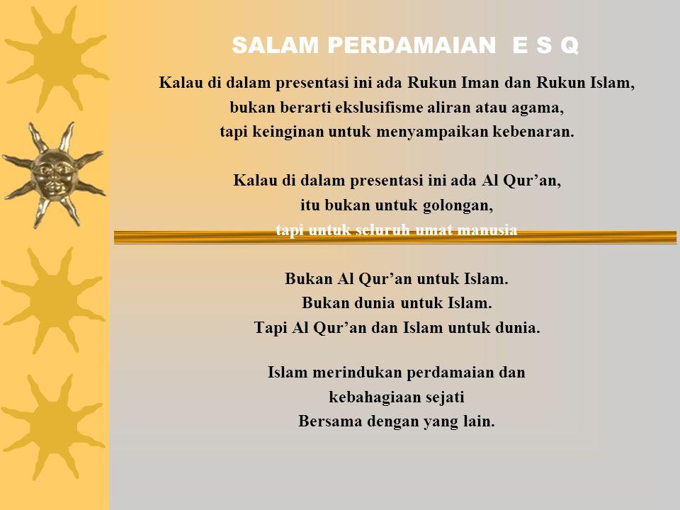 SALAM PERDAMAIAN E S Q Kalau di dalam presentasi ini ada Rukun Iman dan Rukun Islam, bukan berarti ekslusifisme aliran atau agama, tapi keinginan untuk menyampaikan kebenaran.