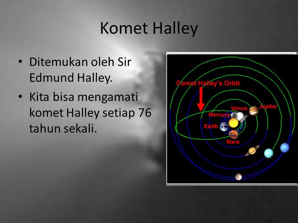 Komet Halley Ditemukan oleh Sir Edmund Halley. Kita bisa mengamati komet Halley setiap 76 tahun sekali.