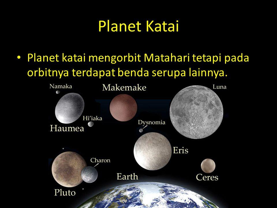 Planet Katai Planet katai mengorbit Matahari tetapi pada orbitnya terdapat benda serupa lainnya.