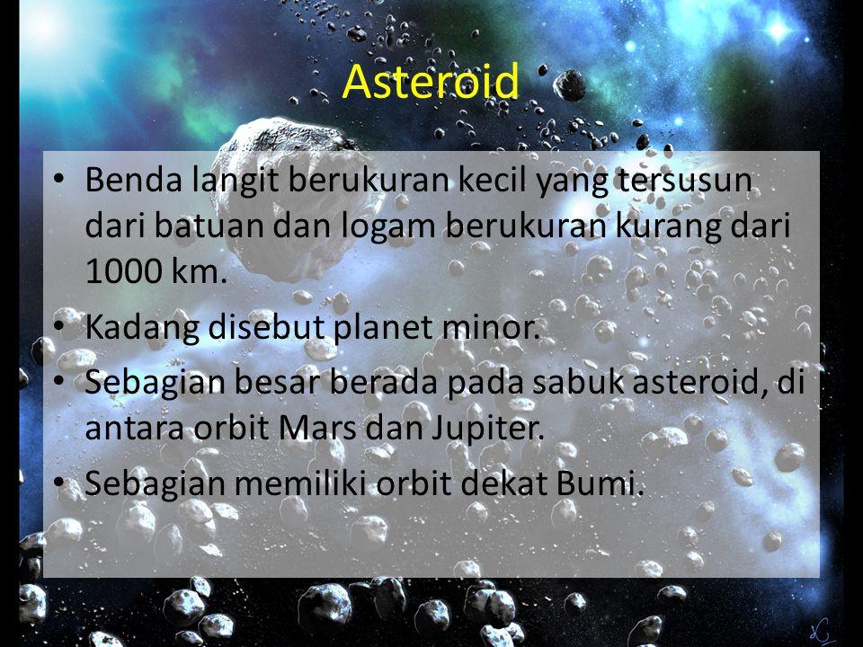 Asteroid Benda langit berukuran kecil yang tersusun dari batuan dan logam berukuran kurang dari 1000 km. Kadang disebut planet minor. Sebagian besar b