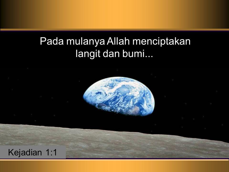 Pada mulanya Allah menciptakan langit dan bumi. Pada mulanya Allah menciptakan langit dan bumi...