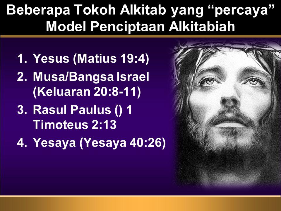 Beberapa Tokoh Alkitab yang percaya Model Penciptaan Alkitabiah 1.Yesus (Matius 19:4) 2.Musa/Bangsa Israel (Keluaran 20:8-11) 3.Rasul Paulus () 1 Timoteus 2:13 4.Yesaya (Yesaya 40:26)