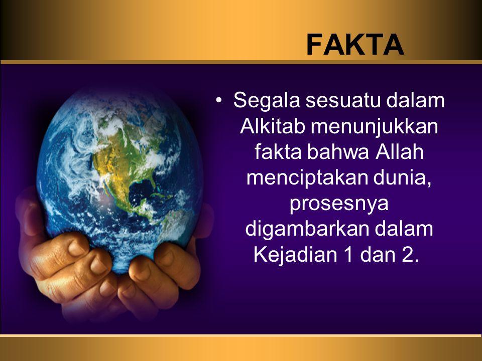 FAKTA Segala sesuatu dalam Alkitab menunjukkan fakta bahwa Allah menciptakan dunia, prosesnya digambarkan dalam Kejadian 1 dan 2.