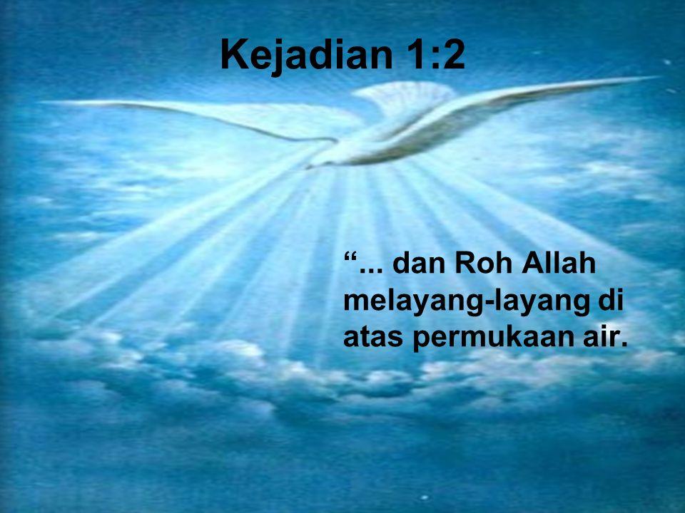 Kejadian 1:2 ... dan Roh Allah melayang-layang di atas permukaan air.