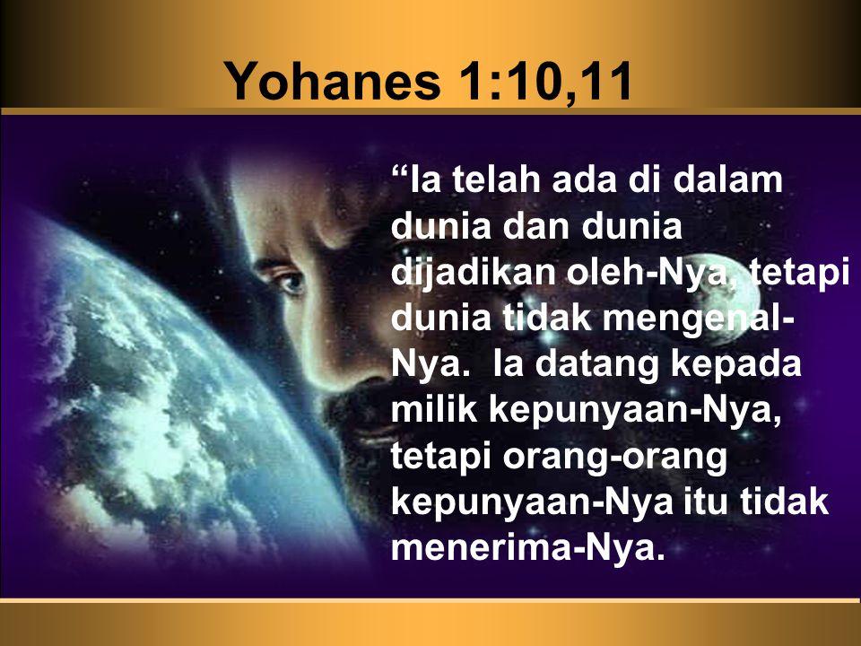 Yohanes 1:10,11 Ia telah ada di dalam dunia dan dunia dijadikan oleh-Nya, tetapi dunia tidak mengenal- Nya.