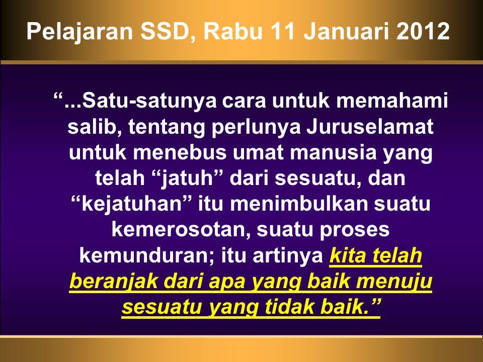 Pelajaran SSD, Rabu 11 Januari 2012 ...Satu-satunya cara untuk memahami salib, tentang perlunya Juruselamat untuk menebus umat manusia yang telah jatuh dari sesuatu, dan kejatuhan itu menimbulkan suatu kemerosotan, suatu proses kemunduran; itu artinya kita telah beranjak dari apa yang baik menuju sesuatu yang tidak baik.