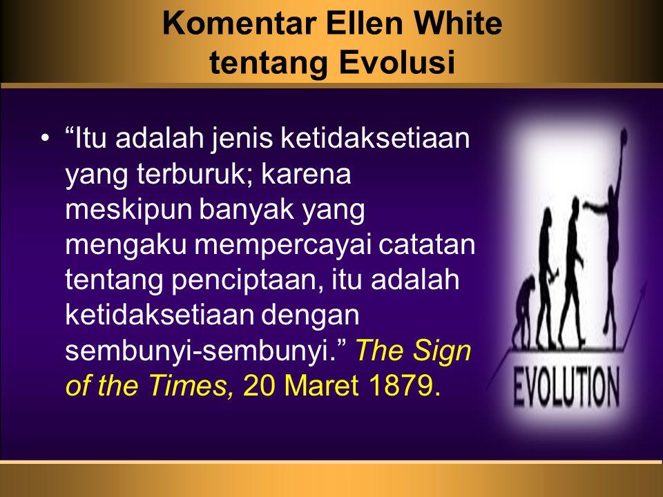 Komentar Ellen White tentang Evolusi Itu adalah jenis ketidaksetiaan yang terburuk; karena meskipun banyak yang mengaku mempercayai catatan tentang penciptaan, itu adalah ketidaksetiaan dengan sembunyi-sembunyi. The Sign of the Times, 20 Maret 1879.