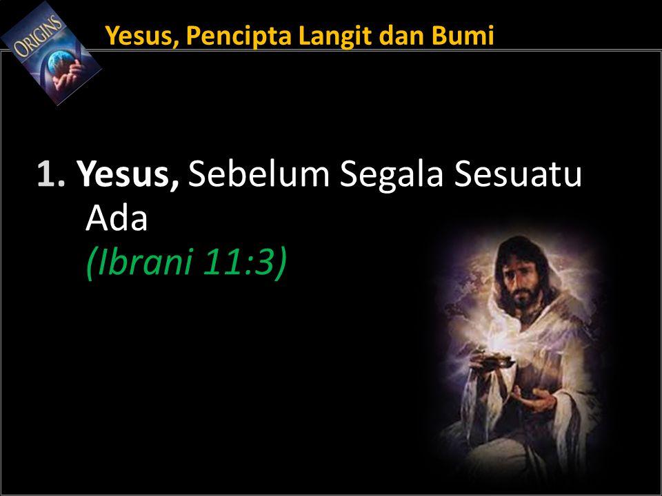 Yesus, Pencipta Langit dan Bumi 1. Yesus, Sebelum Segala Sesuatu Ada (Ibrani 11:3)
