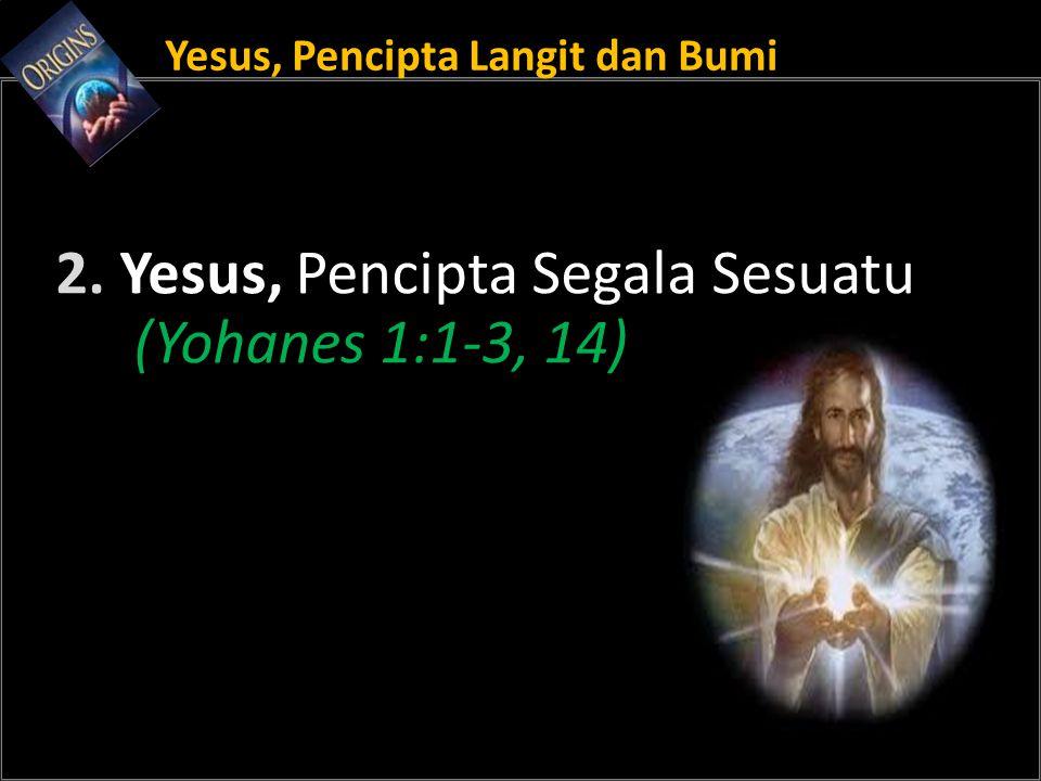 Yesus, Pencipta Langit dan Bumi 2. Yesus, Pencipta Segala Sesuatu (Yohanes 1:1-3, 14)