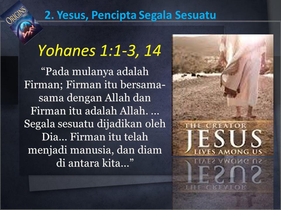 """Yohanes 1:1-3, 14 """"Pada mulanya adalah Firman; Firman itu bersama- sama dengan Allah dan Firman itu adalah Allah.... Segala sesuatu dijadikan oleh Dia"""