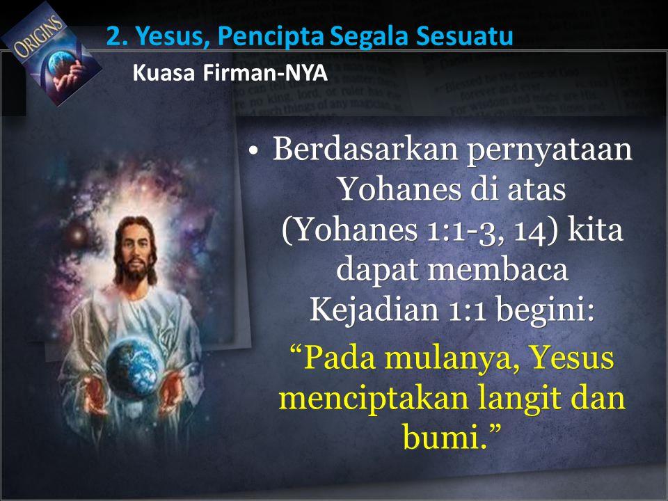 "Berdasarkan pernyataan Yohanes di atas (Yohanes 1:1-3, 14) kita dapat membaca Kejadian 1:1 begini: ""Pada mulanya, Yesus menciptakan langit dan bumi."""