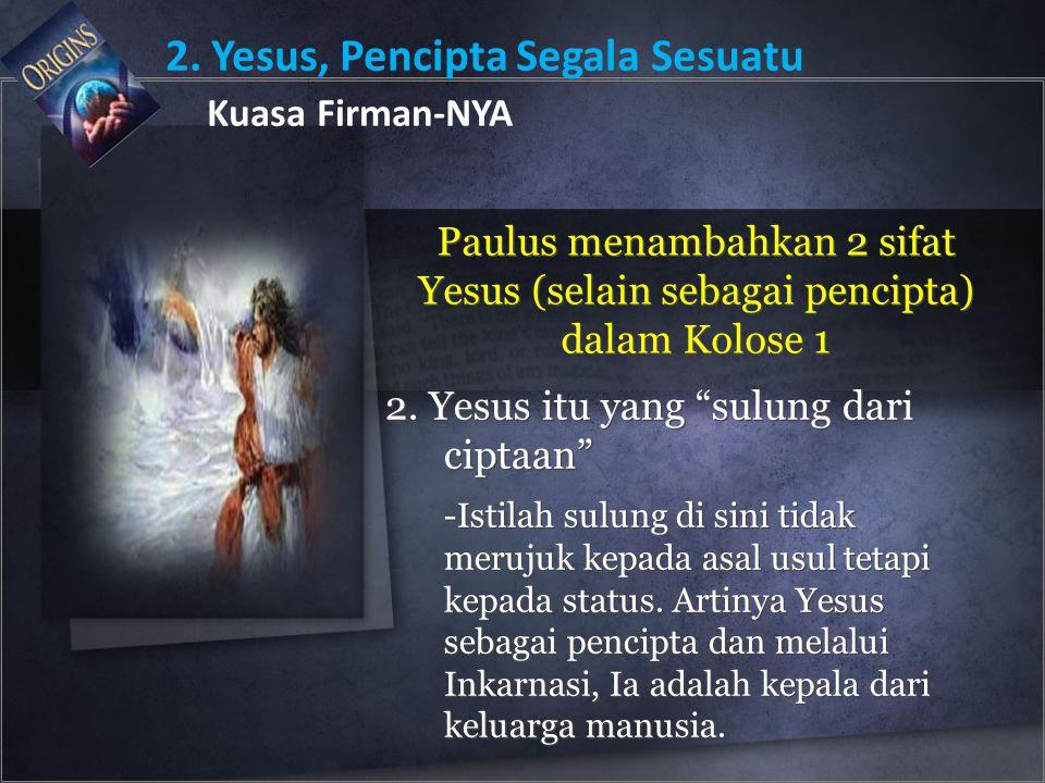 "2. Yesus, Pencipta Segala Sesuatu Kuasa Firman-NYA Paulus menambahkan 2 sifat Yesus (selain sebagai pencipta) dalam Kolose 1 2. Yesus itu yang ""sulung"