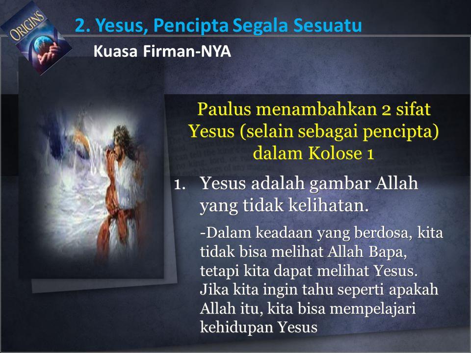 2. Yesus, Pencipta Segala Sesuatu Kuasa Firman-NYA Paulus menambahkan 2 sifat Yesus (selain sebagai pencipta) dalam Kolose 1 1.Yesus adalah gambar All