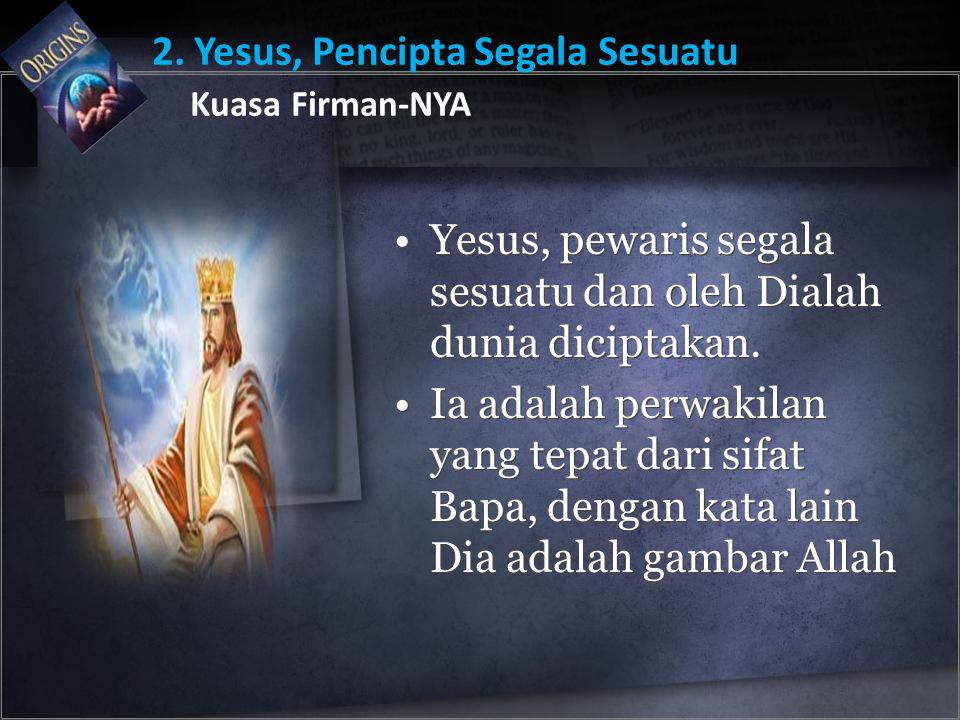 Yesus, pewaris segala sesuatu dan oleh Dialah dunia diciptakan. Ia adalah perwakilan yang tepat dari sifat Bapa, dengan kata lain Dia adalah gambar Al