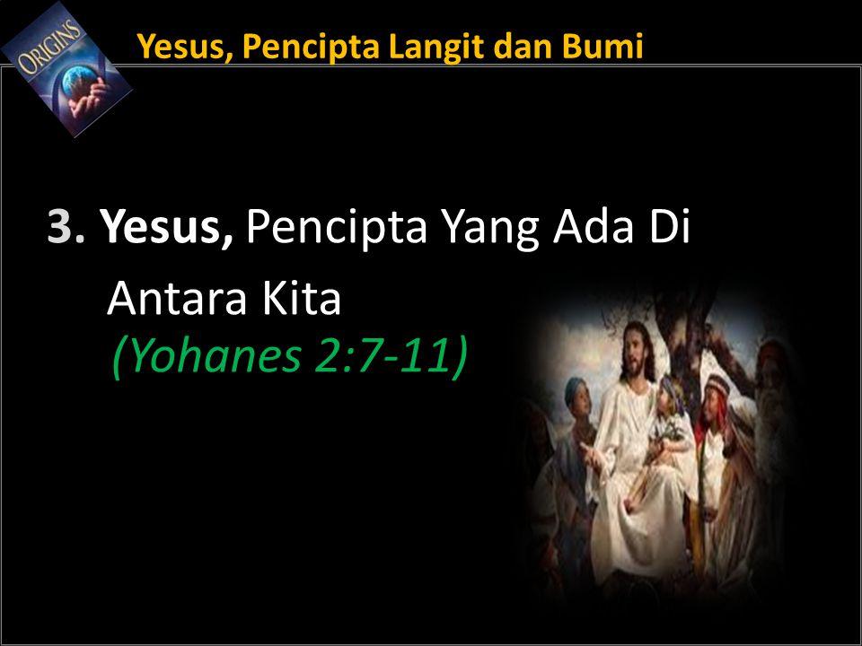 Yesus, Pencipta Langit dan Bumi 3. Yesus, Pencipta Yang Ada Di Antara Kita (Yohanes 2:7-11)