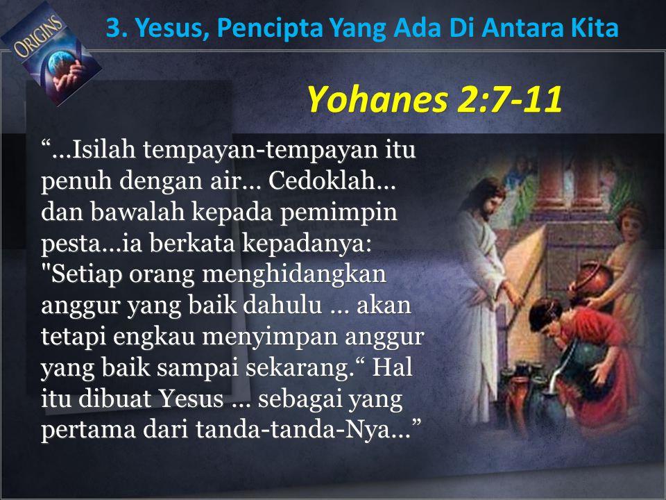 """Yohanes 2:7-11 """"...Isilah tempayan-tempayan itu penuh dengan air... Cedoklah... dan bawalah kepada pemimpin pesta...ia berkata kepadanya:"""