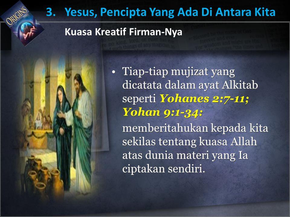 Tiap-tiap mujizat yang dicatata dalam ayat Alkitab seperti Yohanes 2:7-11; Yohan 9:1-34: memberitahukan kepada kita sekilas tentang kuasa Allah atas dunia materi yang Ia ciptakan sendiri.