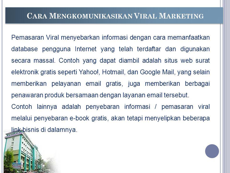 C ARA M ENGKOMUNIKASIKAN V IRAL M ARKETING Pemasaran Viral menyebarkan informasi dengan cara memanfaatkan database pengguna Internet yang telah terdaftar dan digunakan secara massal.
