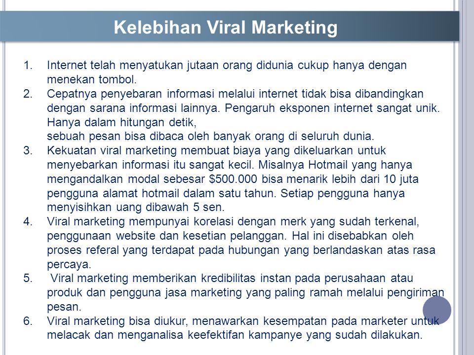 Kelebihan Viral Marketing 1.Internet telah menyatukan jutaan orang didunia cukup hanya dengan menekan tombol.