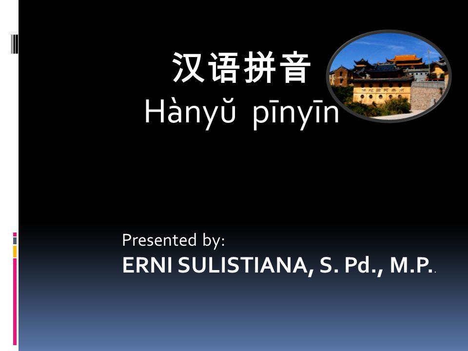 汉语拼音 Hànyŭ pīnyīn Presented by: ERNI SULISTIANA, S. Pd., M.P..
