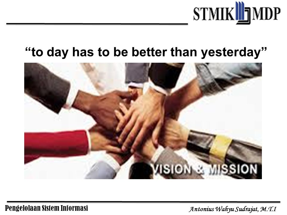 Pengelolaan Sistem Informasi Antonius Wahyu Sudrajat, M.T.I to day has to be better than yesterday