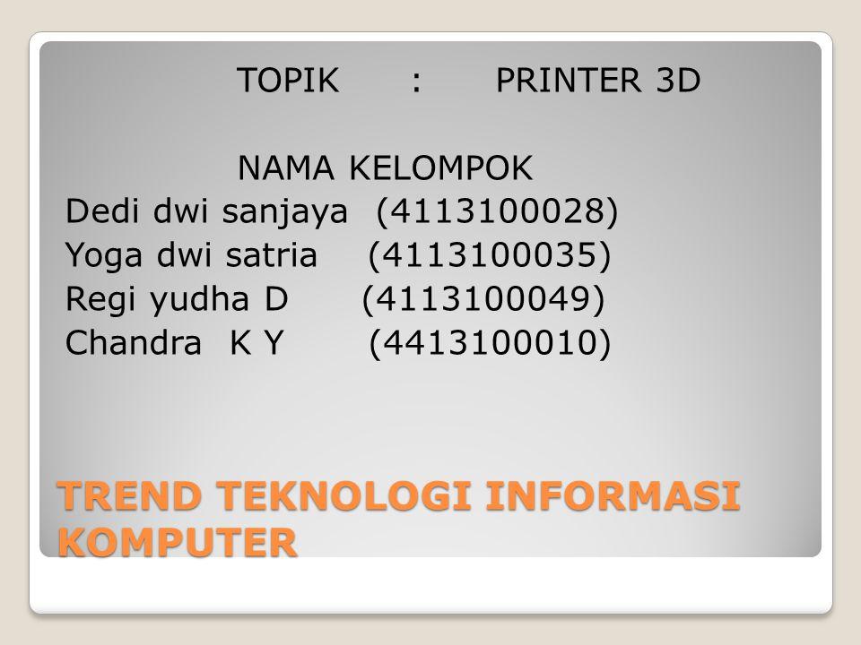 TREND TEKNOLOGI INFORMASI KOMPUTER TOPIK :PRINTER 3D NAMA KELOMPOK Dedi dwi sanjaya (4113100028) Yoga dwi satria (4113100035) Regi yudha D (4113100049) Chandra K Y (4413100010)