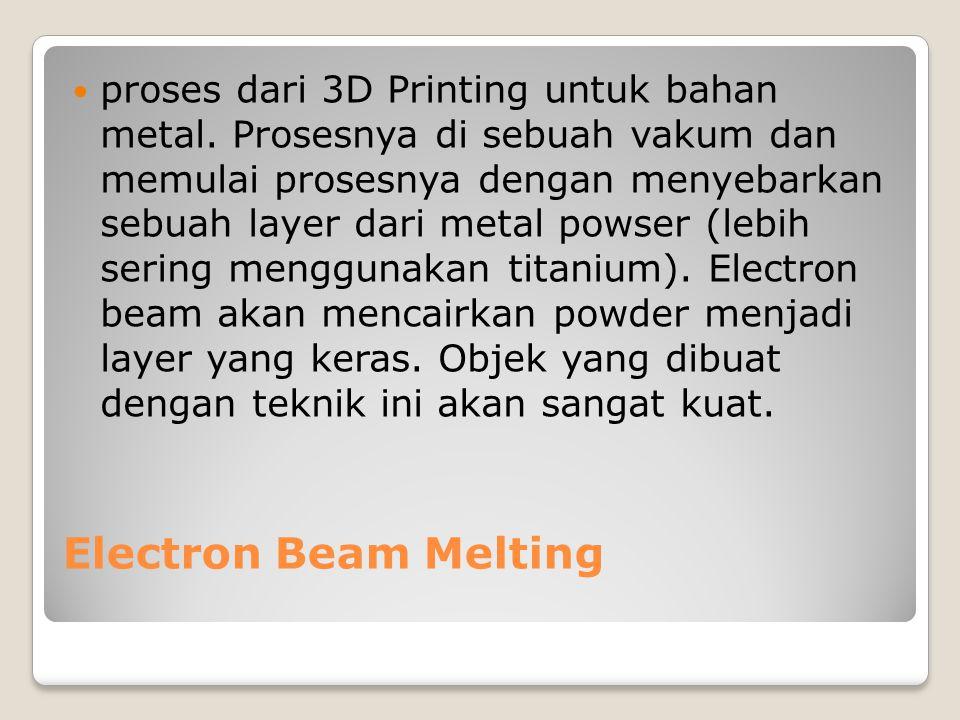 Electron Beam Melting proses dari 3D Printing untuk bahan metal. Prosesnya di sebuah vakum dan memulai prosesnya dengan menyebarkan sebuah layer dari