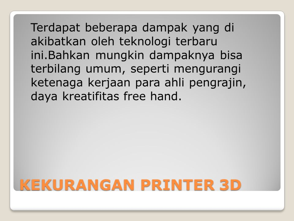 KEKURANGAN PRINTER 3D Terdapat beberapa dampak yang di akibatkan oleh teknologi terbaru ini.Bahkan mungkin dampaknya bisa terbilang umum, seperti mengurangi ketenaga kerjaan para ahli pengrajin, daya kreatifitas free hand.