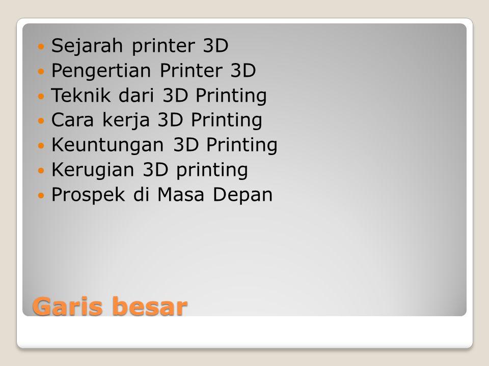 Garis besar Sejarah printer 3D Pengertian Printer 3D Teknik dari 3D Printing Cara kerja 3D Printing Keuntungan 3D Printing Kerugian 3D printing Prospe
