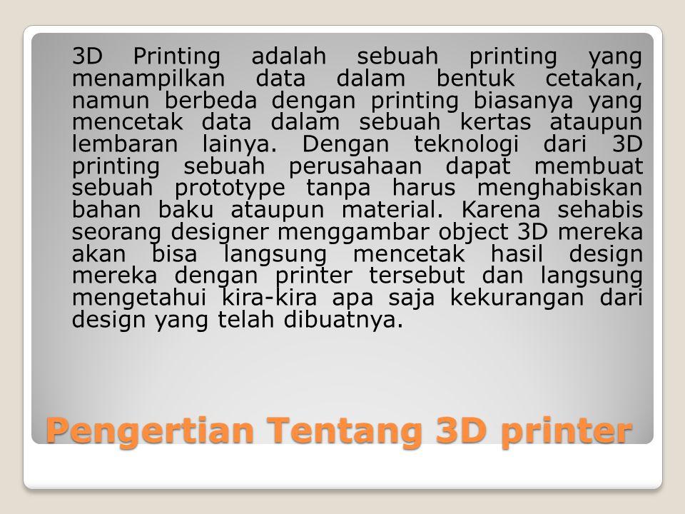 Pengertian Tentang 3D printer 3D Printing adalah sebuah printing yang menampilkan data dalam bentuk cetakan, namun berbeda dengan printing biasanya yang mencetak data dalam sebuah kertas ataupun lembaran lainya.