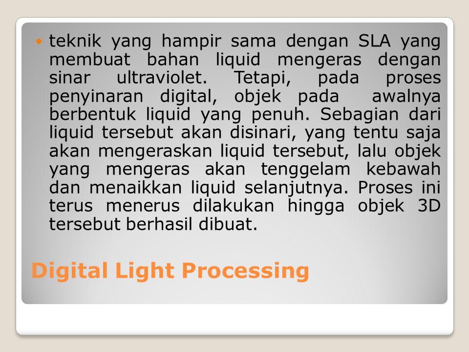Digital Light Processing teknik yang hampir sama dengan SLA yang membuat bahan liquid mengeras dengan sinar ultraviolet. Tetapi, pada proses penyinara