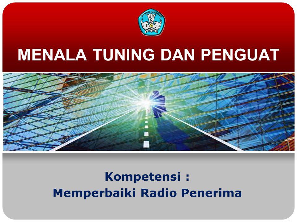 MENALA TUNING DAN PENGUAT Kompetensi : Memperbaiki Radio Penerima